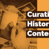 Curating Historical Content